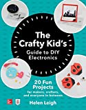 The Crafty Kids Guide to DIY Electronics: 20 Fun Projects for Makers, Crafters, and Everyone in Between