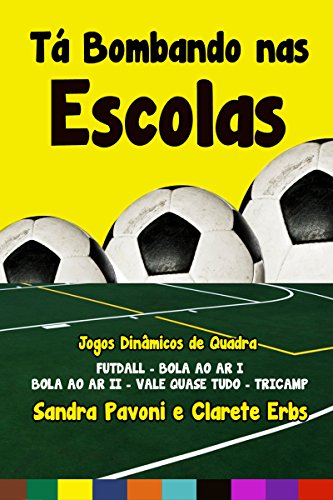 Tá Bombando Nas Escolas: Jogos Dinâmicos De Quadra- Futdall, Bola Ao Ar I, Bola Ao Ar Ii, Vale Quase Tudo E Tricamp (Portuguese Edition)