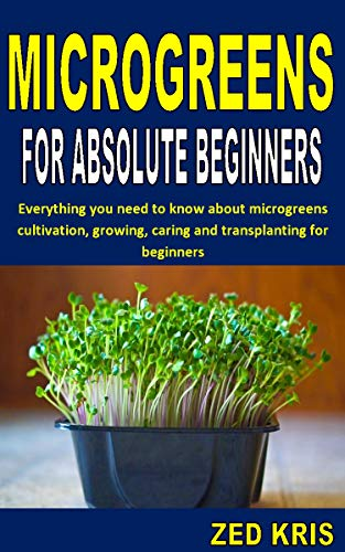 MICROGREENS FOR ABSOLUTE BEGINNERS: Everything you need to know about microgreens cultivation, growing, caring and transplanting for beginners (English Edition)