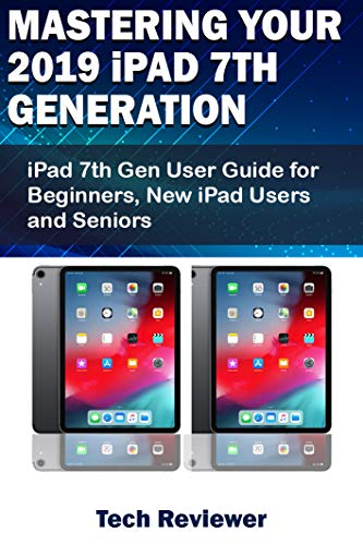 Mastering Your 2019 iPad 7th Generation: iPad 7th Gen User Guide for Beginners, New iPad Users and Seniors (English Edition)