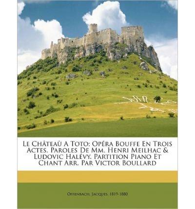 Le Ch Tea a Toto; Op Ra Bouffe En Trois Actes. Paroles de MM. Henri Meilhac & Ludovic Hal Vy. Partition Piano Et Chant Arr. Par Victor Boullard (Paperback)(French) - Common