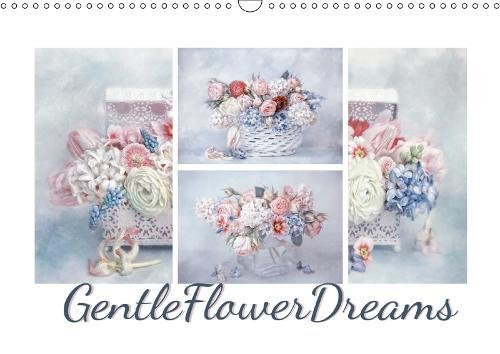 Gentle Flower Dreams 2019: Beautifully arranged, tastefully composed: these bouquets of flowers will be something to rejoice in, every month of the year. (Calvendo Art)
