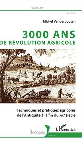 3000 ans de révolution agricole: Techniques et pratiques agricoles de l'Antiquité à la fin du XIXe siècle