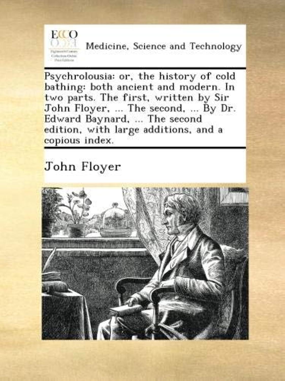 本を読む永遠のリストPsychrolousia: or, the history of cold bathing: both ancient and modern. In two parts. The first, written by Sir John Floyer, ... The second, ... By Dr. Edward Baynard, ... The second edition, with large additions, and a copious index.