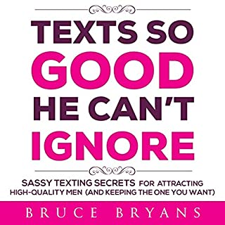 Texts So Good He Can't Ignore: Sassy Texting Secrets for Attracting High-Quality Men (and Keeping the One You Want)                   Written by:                                                                                                                                 Bruce Bryans                               Narrated by:                                                                                                                                 Dan Culhane                      Length: 4 hrs and 6 mins     Not rated yet     Overall 0.0