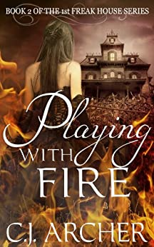Playing With Fire (The 1st Freak House Trilogy Book 2) by [C.J. Archer]