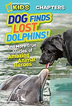 National Geographic Kids Chapters: Dog Finds Lost Dolphins: And More True Stories of Amazing Animal Heroes (Chapter Book) by [Elizabeth Carney]
