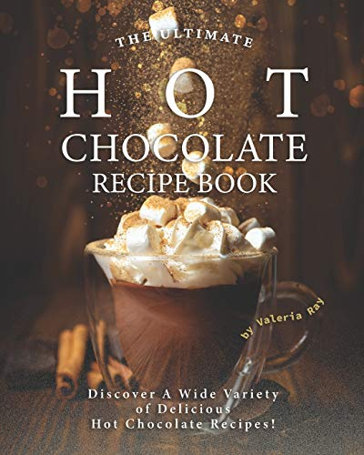The Ultimate Hot Chocolate Recipe Book: Discover A Wide Variety of Delicious Hot Chocolate Recipes!