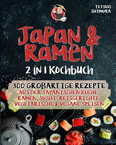 Japan & Ramen 2 in 1 Kochbuch: 300 großartige Rezepte aus der japanischen Küche, Ramen, Sushi, Reisgerichte, vegetarische & vegane Speisen