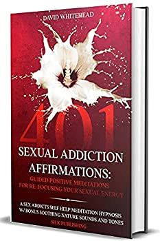 401 Sexual Addiction Affirmations Guided Positive Meditations for Re-Focusing Your Sexual Energy A Sex Addicts Self Help Meditation Hypnosis w/ Bonus .. Sounds and Tones The Sexual Help Project