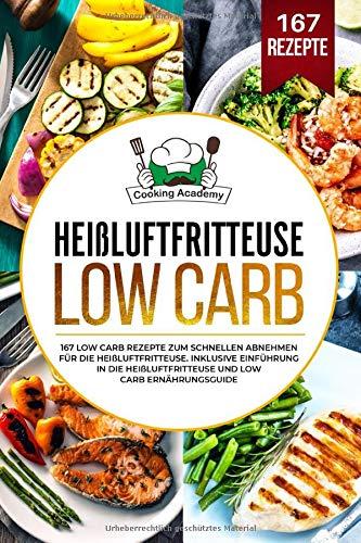 Heißluftfritteuse Low Carb: 167 Low Carb Rezepte zum schnellen Abnehmen für die Heißluftfritteuse. Inklusive Einführung in die Heißluftfritteuse und Low Carb Ernährungsguide.