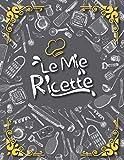 Le Mie Ricette: Il Mio Libro di Cucina per Scrivere e Personalizzare I Miei Migliori Piatti che ho Creato e le nostre Deliziose Ricette di Famiglia   ... della Ricetta Vuota Altamente Dettagliata