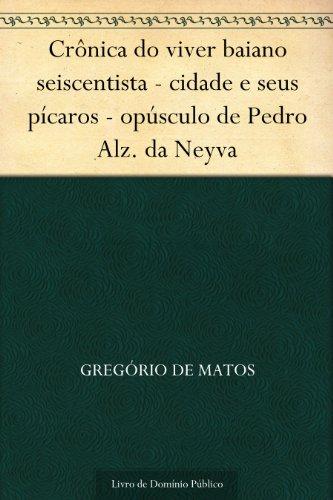 Crônica do viver baiano seiscentista - cidade e seus pícaros - opúsculo de Pedro Alz. da Neyva