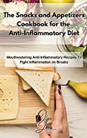 The Snacks and Appetizers Cookbook for the Anti-Inflammatory Diet: Mouthwatering Anti-Inflammatory Recipes To Fight Inflammation on Breaks