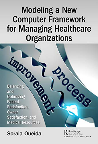 Modeling a New Computer Framework for Managing Healthcare Organizations: Balancing and Optimizing Patient Satisfaction, Owner Satisfaction, and Medical Resources (English Edition)