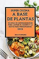 Super Cocina a Base de Plantas 2021 (Vegan Recipes 2021 Spanish Edition): Recetas de Superalimentos Para Limpiar El Cuerpo Y La Mente Para Principiantes