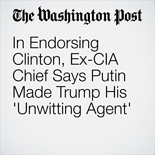 In Endorsing Clinton, Ex-CIA Chief Says Putin Made Trump His 'Unwitting Agent' audiobook cover art