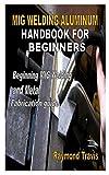 MIG WELDING ALUMINUM HANDBOOK FOR BEGINNERS: Beginning MIG Welding and Metal Fabrication guide