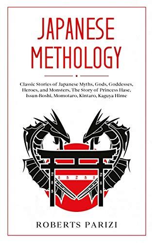 Japanese Mythology: Classic Stories of Japanese Myths, Gods, Goddesses, Heroes, and Monsters, The Story of Princess Hase, Issun-Boshi, Momotaro, Kintaro, Kaguya Hime