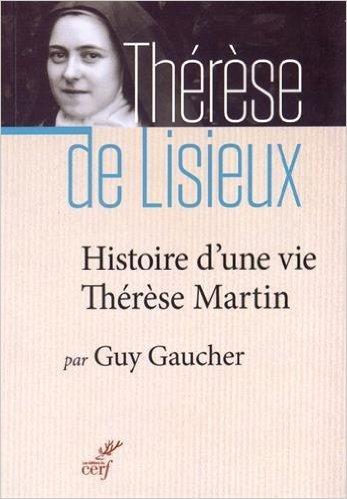 Histoire d'une vie : Thérèse Martin (1873-1897) : Soeur Thérèse de l'Enfant-Jésus de la Sainte-Face de Guy Gaucher ( 2 avril 2015 )