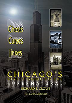 Chicago's Street Guide to the Supernatural: A Guide to Haunted and Legendary Places in and near the Windy City by [Richard T. Crowe, Carol Mercado, Joseph E. Troiani]