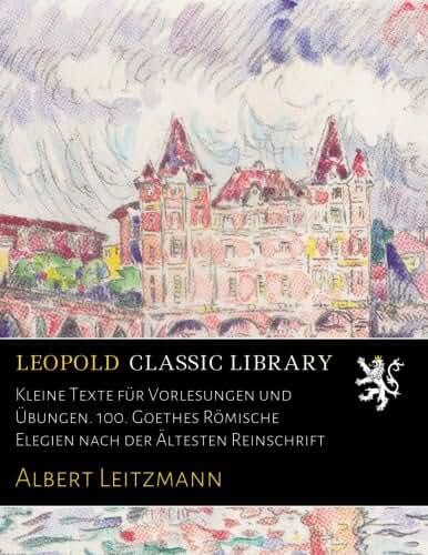 Kleine Texte für Vorlesungen und Übungen. 100. Goethes Römische Elegien nach der Ältesten Reinschrift