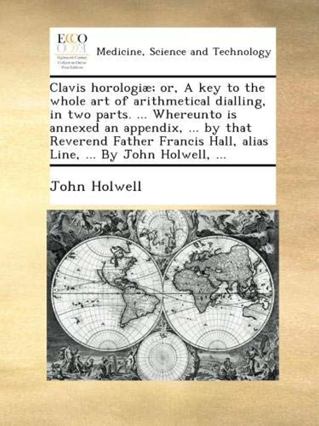 Clavis horologi?; or, A key to the whole art of arithmetical dialling, in two parts. ... Whereunto is annexed an appendix, ... by that Reverend Father Francis Hall, alias Line, ... By John Holwell, ...