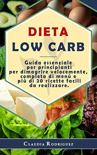 Dieta Low Carb: Guida essenziale per principianti per dimagrire velocemente, completa di menù e più di 20 ricette facili da realizzare.