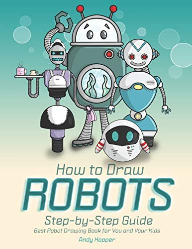How to Draw Robots Step-by-Step Guide: Best Robot Drawing Book for You and Your Kids