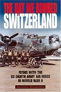 The Day We Bombed Switzerland: Flying with the U.S.Eighth Army Air Force in World War II