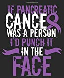 If Pancreatic Cancer Was A Person I'd Punch It In The Face: Pancreatic Cancer Awareness Composition Notebook Back to School 7.5 x 9.25 Inches 100 Wide Ruled Pages Journal Diary