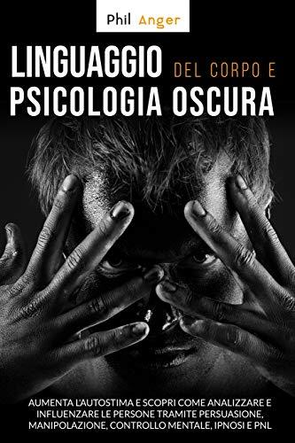 Linguaggio del Corpo  e  Psicologia Oscura: Aumenta l'Autostima e Scopri Come Analizzare e Influenzare le Persone Tramite Persuasione, Manipolazione, Controllo Mentale, Ipnosi e PNL