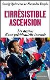 L'irrésistible ascension. Les dessous d'une présidentielle insensée: Macron, Le Pen, Fillon, Mélenchon, Hollande, Juppé,...