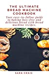The Ultimate Bread Machine Cookbook: Your Easy-To-Follow Guide To Baking Fuss-Free And Delicious Bread With Bread Machine Recipes