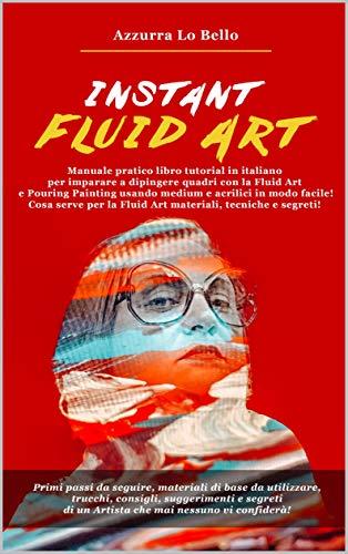 Instant Fluid Art: Manuale libro tutorial italiano per imparare a dipingere quadri con la tecnica della Fluid Art e Pouring Painting usando medium e colori acrilici in modo facile! Cosa serve per l