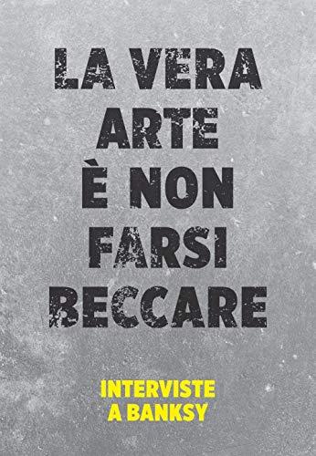 La vera arte è non farsi beccare: Interviste a Banksy (Italian Edition)