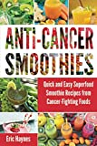 Anti-Cancer Smoothies: Quick and Easy Superfood Smoothie Recipes from Cancer-Fighting Foods (Anti...