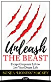 Unleash The Beast: Escape Corporate Life to Live Your Dream Life