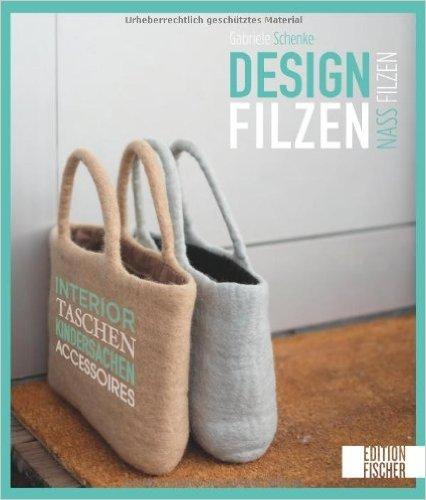Designfilzen: Interior, Taschen, Kindersachen, Accessoires - zum Nassfilzen ( März 2014 )