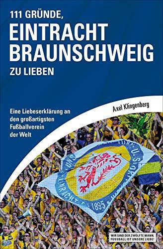 111 Gründe, Eintracht Braunschweig zu lieben: Eine Liebeserklärung an den großartigsten Fußballverein der Welt