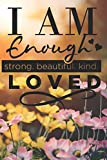I Am Enough Strong. Beautiful. Kind. Loved: Cute Self Quote Notebook Journal Diary for everyone - floral and nature background