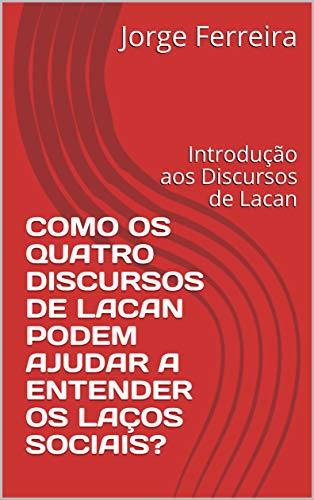 COMO OS QUATRO DISCURSOS DE LACAN PODEM AJUDAR A ENTENDER OS LAÇOS SOCIAIS?: Introdução aos Discursos de Lacan (Pensar Livro 1)