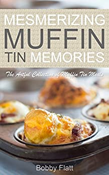 Mesmerizing Muffin Tin Memories: The Artful Collection of Muffin Tin Meals by [Bobby Flatt]