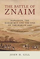 The Battle of Znaim: Napoleon, the Habsburgs and the End of the 1809 War
