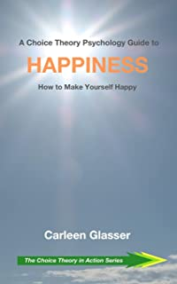 A Choice Theory Psychology Guide to Happiness: How to Make Yourself Happy (The Choice Theory in Action Series)