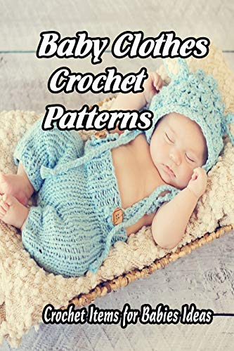 Baby Clothes Crochet Patterns: Crochet Items for Babies Ideas: Gift for Mom