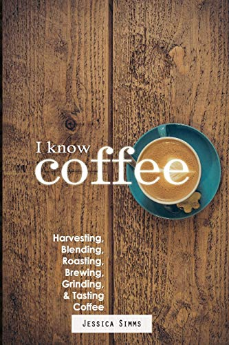 I Know Coffee: Harvesting, Blending, Roasting, Brewing, Grinding & Tasting Coffee