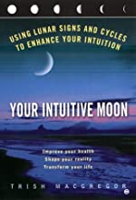 Your Intuitive Moon: Using Lunar Signs and Cycles to Enhance our Intuition