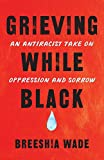 Grieving While Black: An Antiracist Take on Oppression and Sorrow