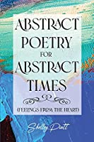 Abstract Poetry for Abstract Times: (feelings from the heart)